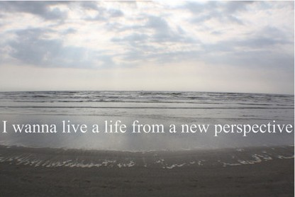 i-wanna-live-a-life-from-a-new-perspective